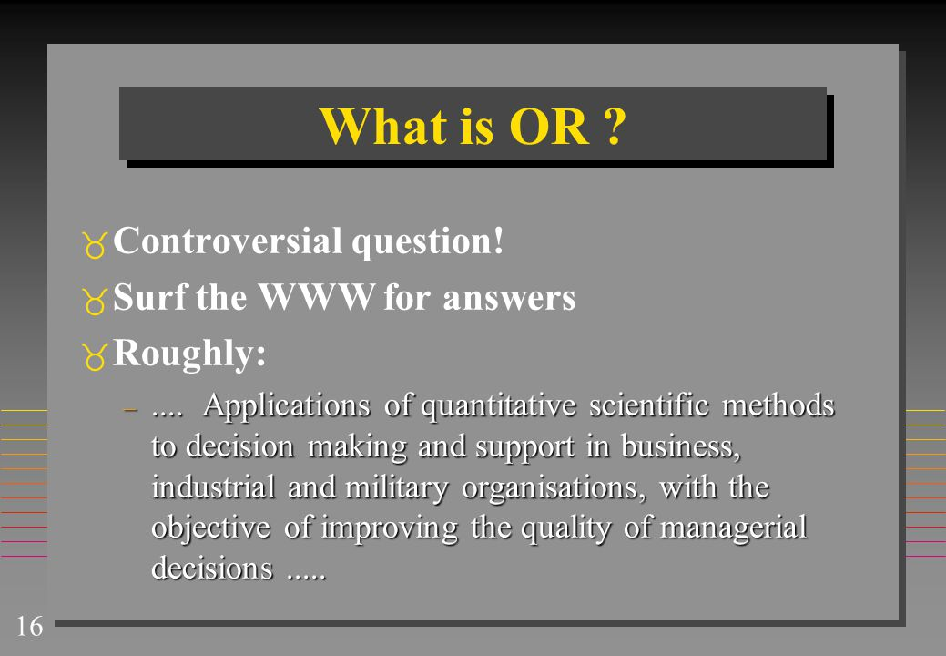 What is OR Controversial question! Surf the WWW for answers Roughly: