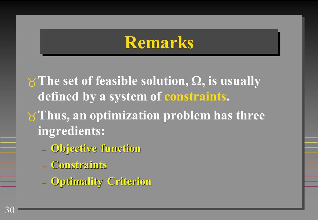 Remarks The set of feasible solution, , is usually defined by a system of constraints. Thus, an optimization problem has three ingredients: