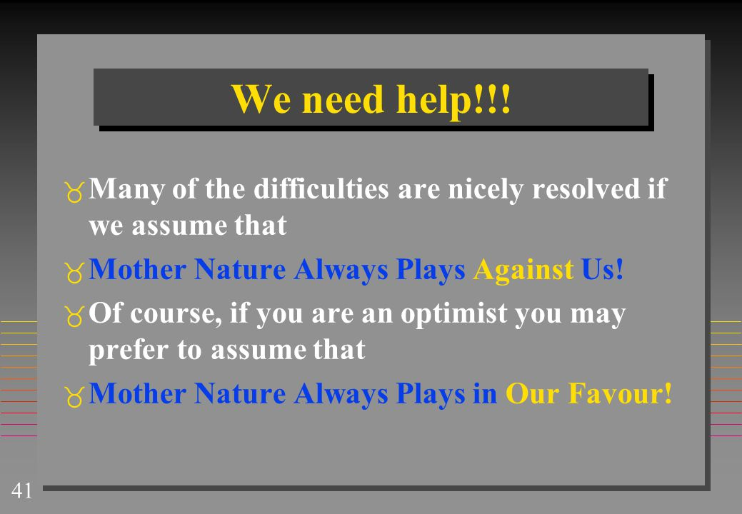 We need help!!! Many of the difficulties are nicely resolved if we assume that. Mother Nature Always Plays Against Us!