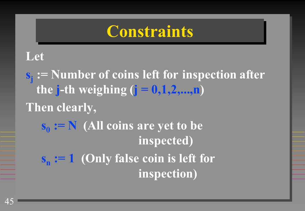 Constraints Let. sj := Number of coins left for inspection after the j-th weighing (j = 0,1,2,...,n)