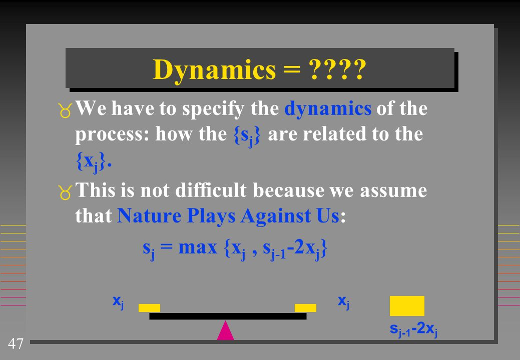Dynamics = We have to specify the dynamics of the process: how the {sj} are related to the {xj}.