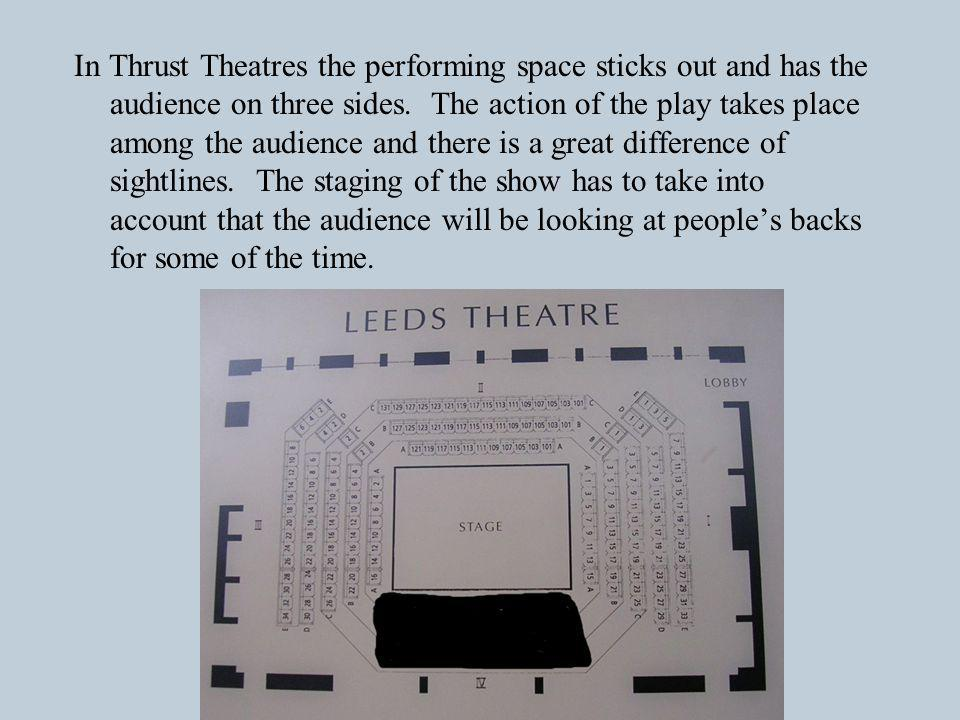 In Thrust Theatres the performing space sticks out and has the audience on three sides.