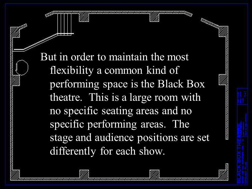 But in order to maintain the most flexibility a common kind of performing space is the Black Box theatre.