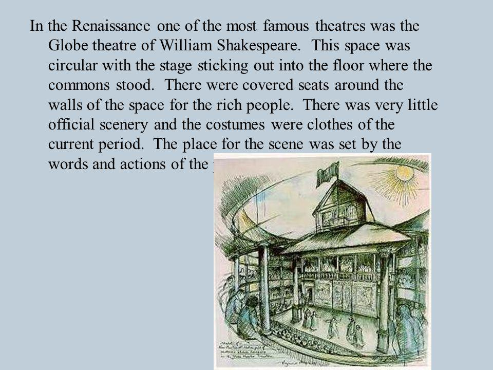 In the Renaissance one of the most famous theatres was the Globe theatre of William Shakespeare.