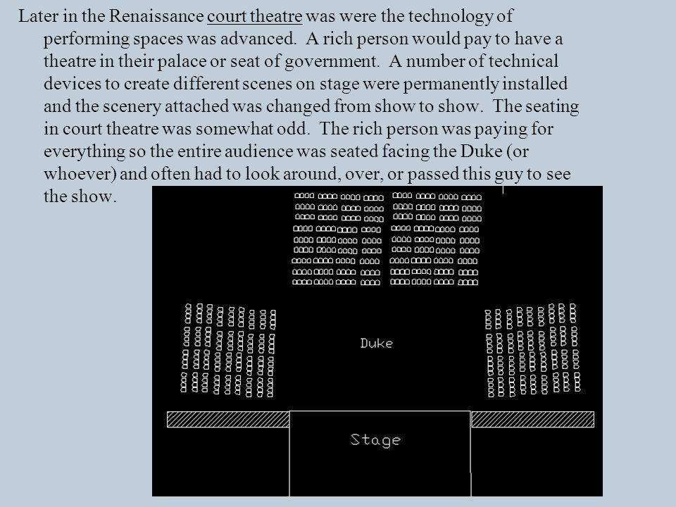 Later in the Renaissance court theatre was were the technology of performing spaces was advanced.