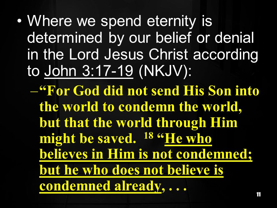 Where we spend eternity is determined by our belief or denial in the Lord Jesus Christ according to John 3:17-19 (NKJV):