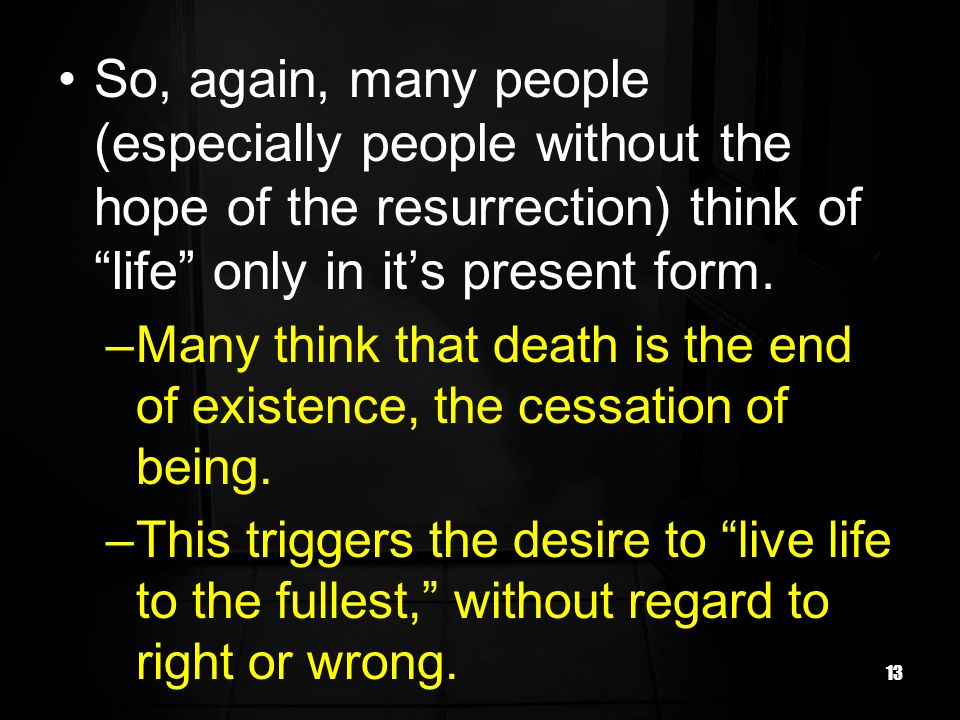 So, again, many people (especially people without the hope of the resurrection) think of life only in it's present form.