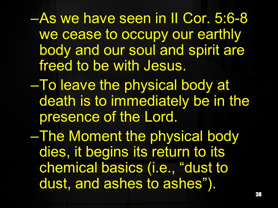 As we have seen in II Cor. 5:6-8 we cease to occupy our earthly body and our soul and spirit are freed to be with Jesus.