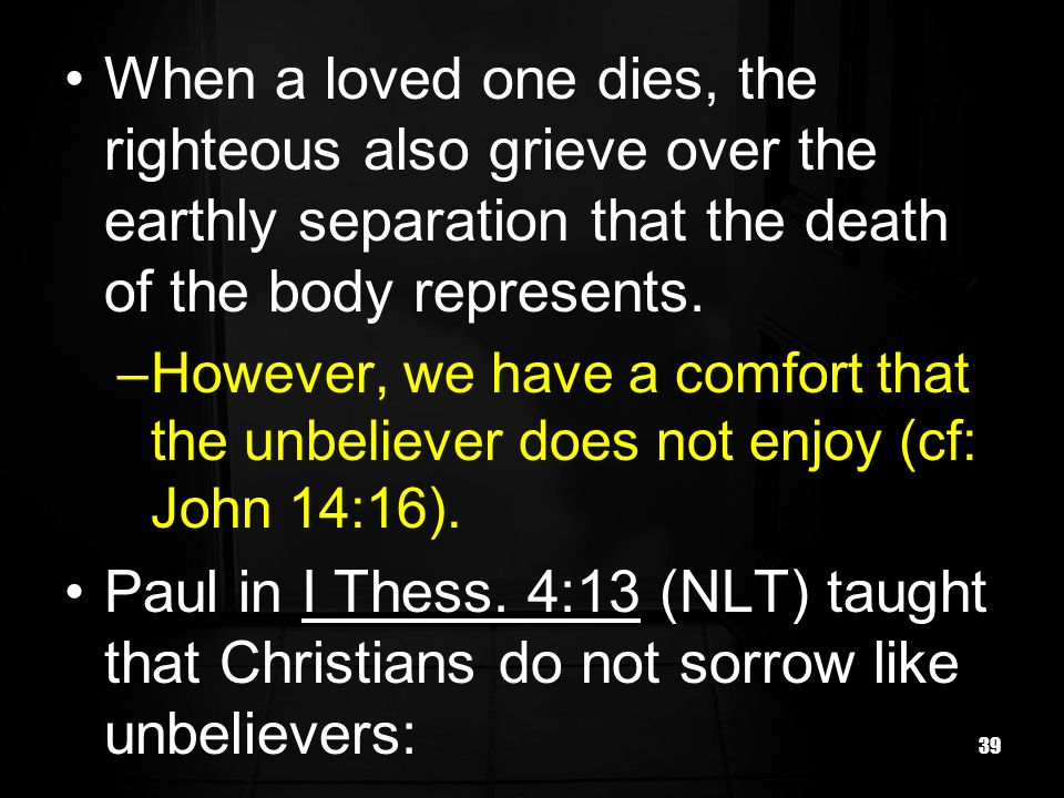 When a loved one dies, the righteous also grieve over the earthly separation that the death of the body represents.