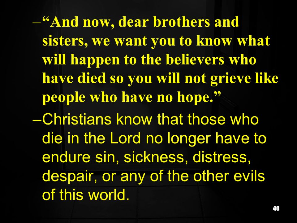 And now, dear brothers and sisters, we want you to know what will happen to the believers who have died so you will not grieve like people who have no hope.