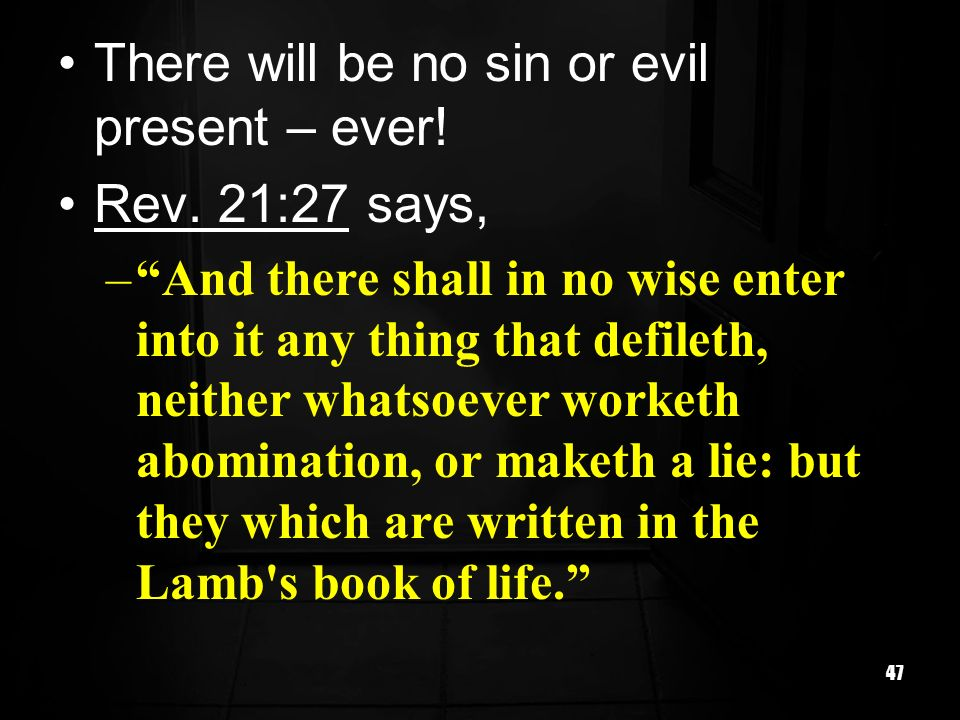 There will be no sin or evil present – ever! Rev. 21:27 says,