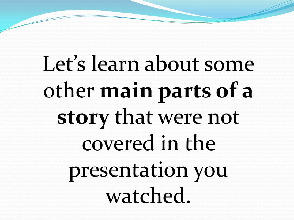 Let's learn about some other main parts of a story that were not covered in the presentation you watched.