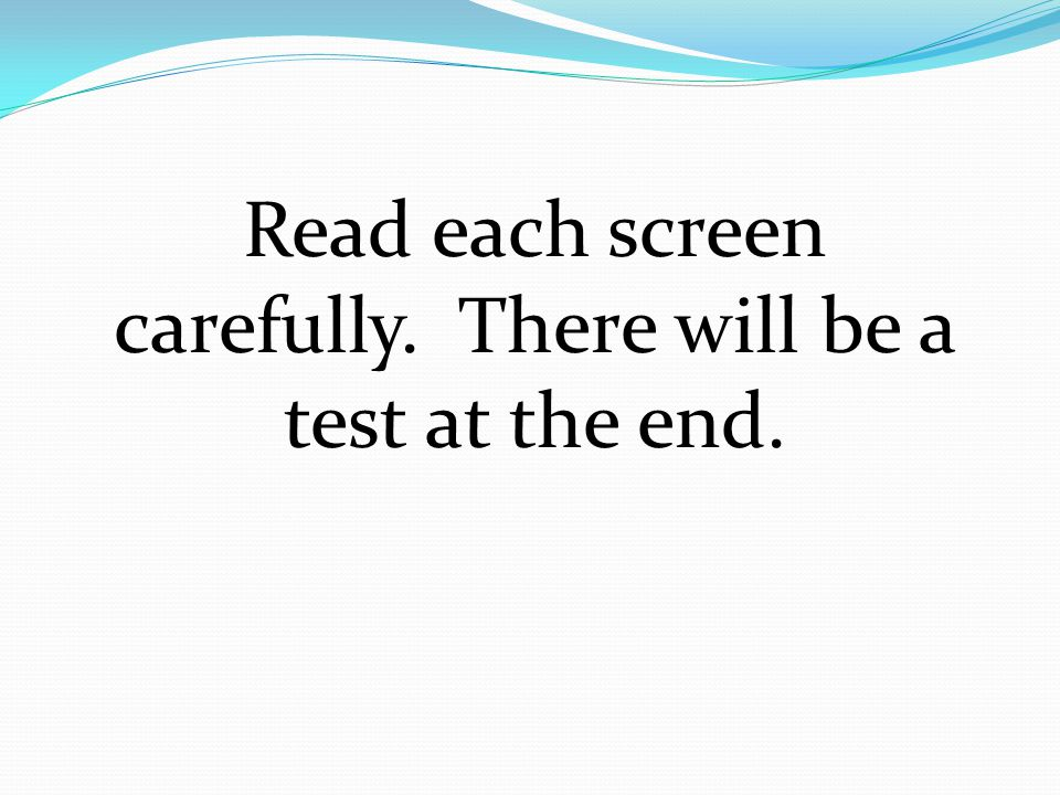 Read each screen carefully. There will be a test at the end.
