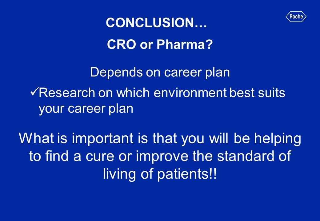 CONCLUSION… CRO or Pharma Depends on career plan. Research on which environment best suits your career plan.