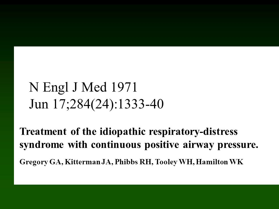 Treatment of the idiopathic respiratory-distress syndrome with continuous positive airway pressure. Gregory GA, Kitterman JA, Phibbs RH, Tooley WH, Hamilton WK