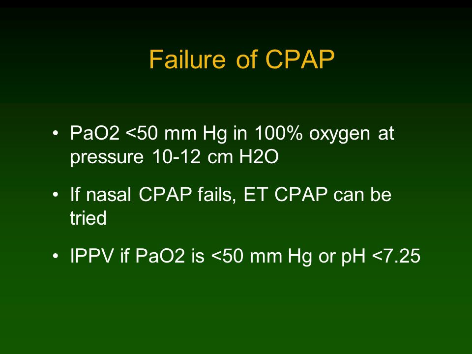 Failure of CPAP PaO2 <50 mm Hg in 100% oxygen at pressure 10-12 cm H2O. If nasal CPAP fails, ET CPAP can be tried.