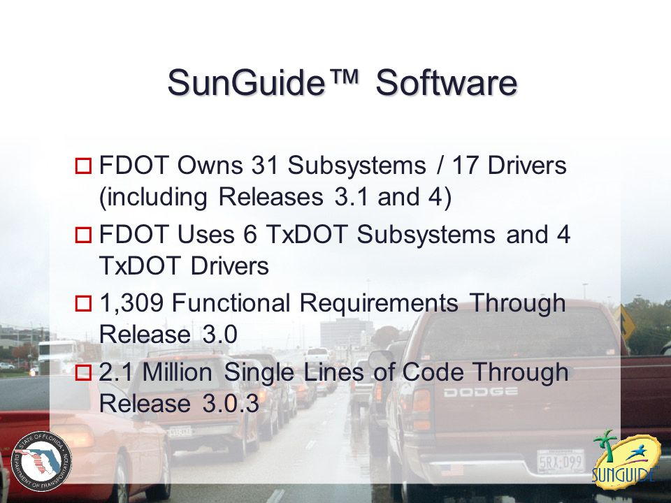 SunGuide™ Software FDOT Owns 31 Subsystems / 17 Drivers (including Releases 3.1 and 4) FDOT Uses 6 TxDOT Subsystems and 4 TxDOT Drivers.