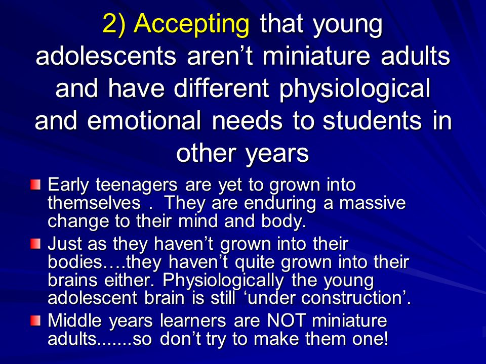 2) Accepting that young adolescents aren't miniature adults and have different physiological and emotional needs to students in other years