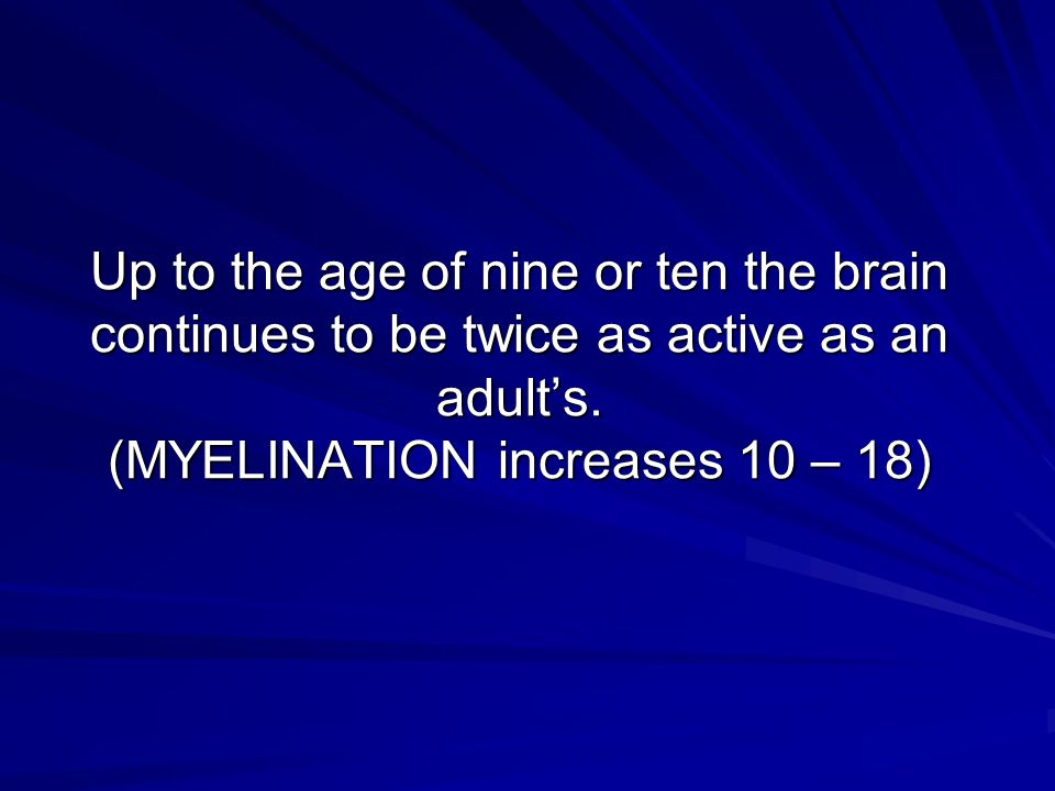 Up to the age of nine or ten the brain continues to be twice as active as an adult's.