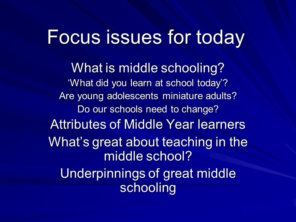 Focus issues for today What is middle schooling