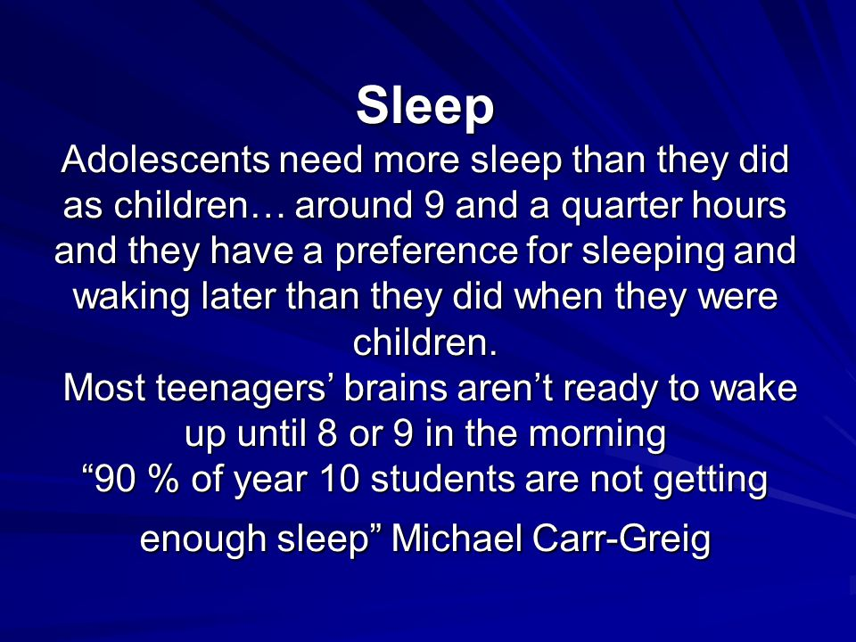 Sleep Adolescents need more sleep than they did as children… around 9 and a quarter hours and they have a preference for sleeping and waking later than they did when they were children.