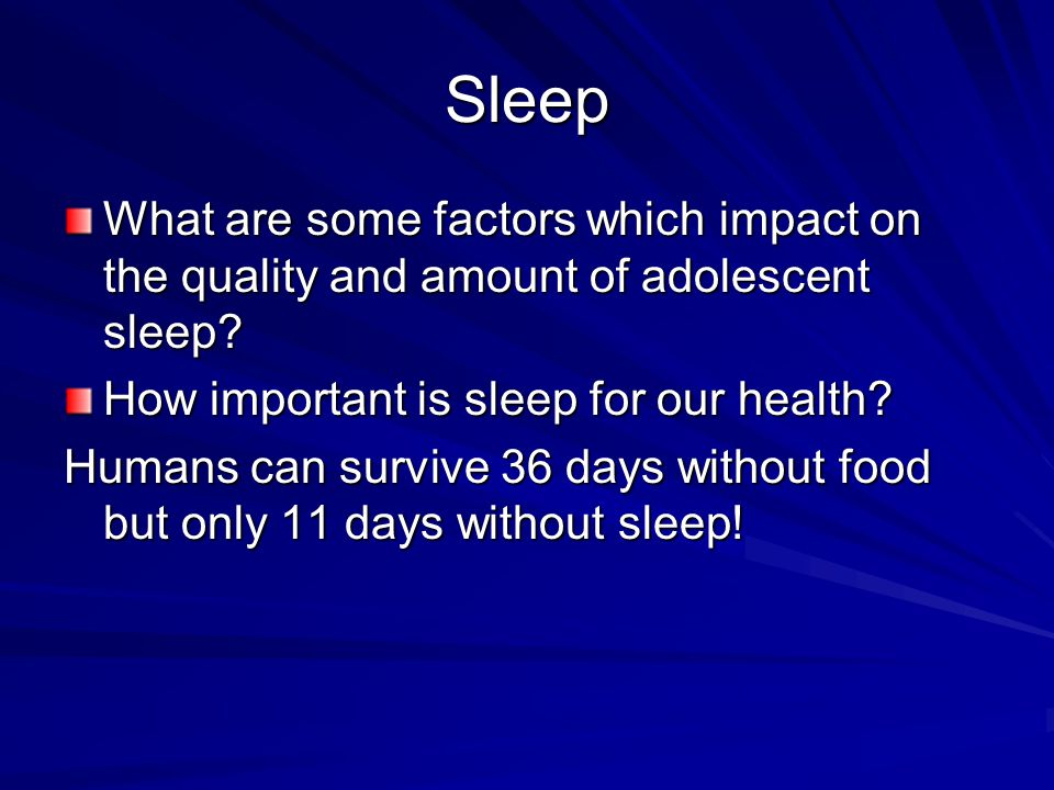 Sleep What are some factors which impact on the quality and amount of adolescent sleep How important is sleep for our health