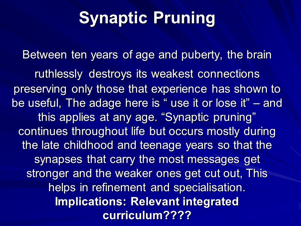 Synaptic Pruning Between ten years of age and puberty, the brain ruthlessly destroys its weakest connections preserving only those that experience has shown to be useful, The adage here is use it or lose it – and this applies at any age.