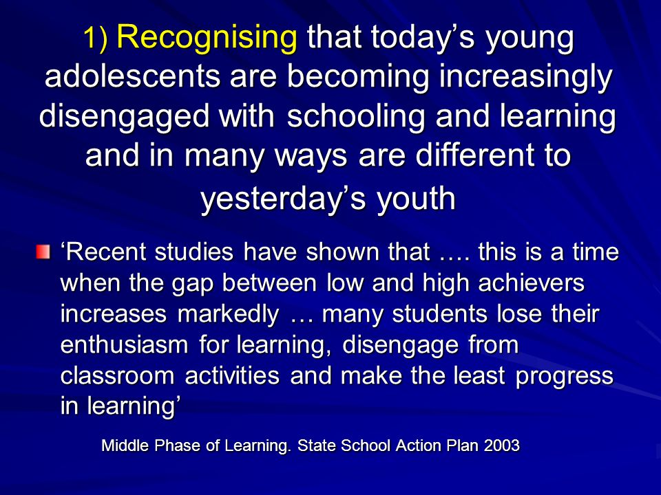 1) Recognising that today's young adolescents are becoming increasingly disengaged with schooling and learning and in many ways are different to yesterday's youth