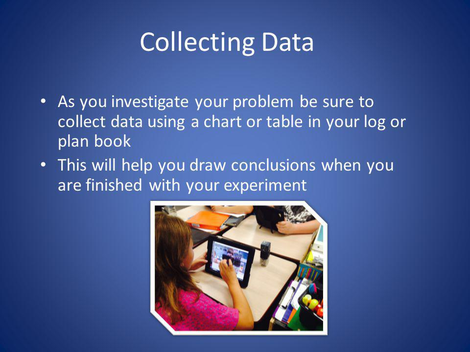 Collecting Data As you investigate your problem be sure to collect data using a chart or table in your log or plan book.