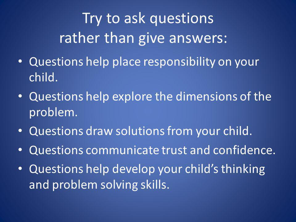 Try to ask questions rather than give answers: