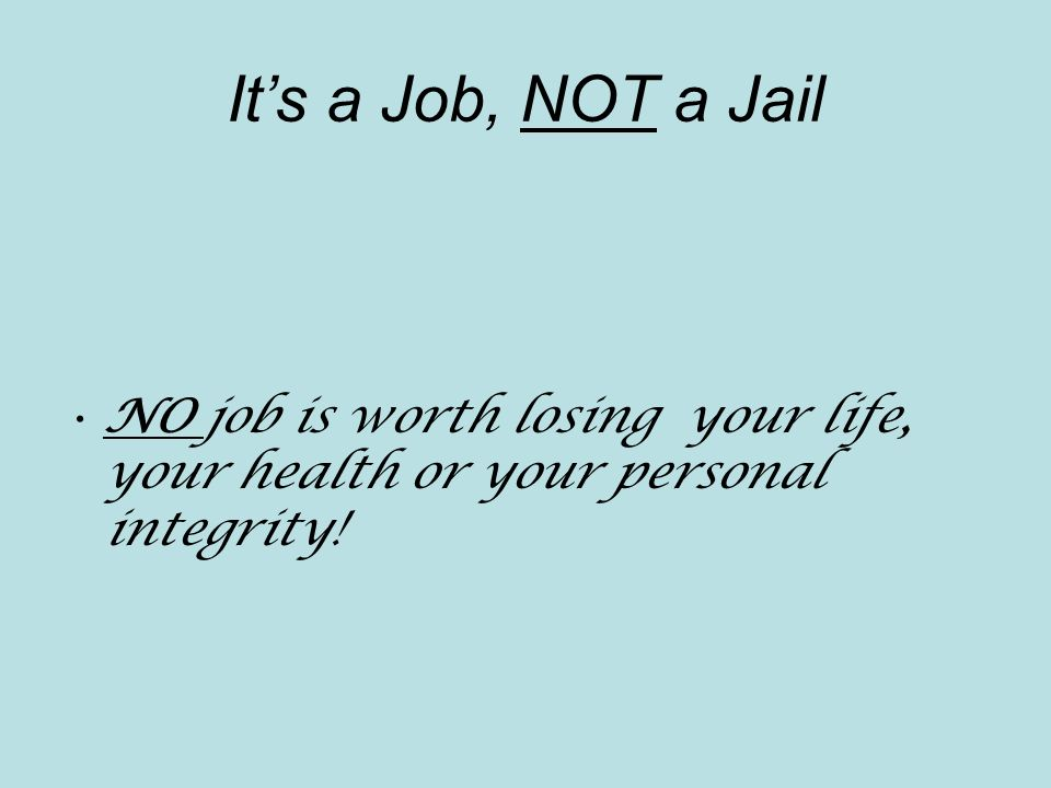 It's a Job, NOT a Jail NO job is worth losing your life, your health or your personal integrity!