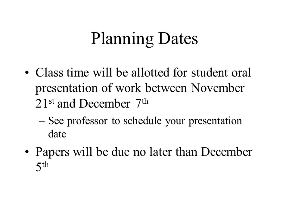 Planning Dates Class time will be allotted for student oral presentation of work between November 21st and December 7th.