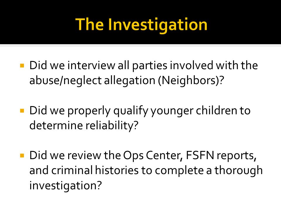 The Investigation Did we interview all parties involved with the abuse/neglect allegation (Neighbors)