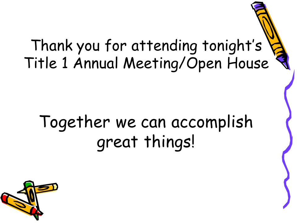 Thank you for attending tonight's Title 1 Annual Meeting/Open House Together we can accomplish great things!