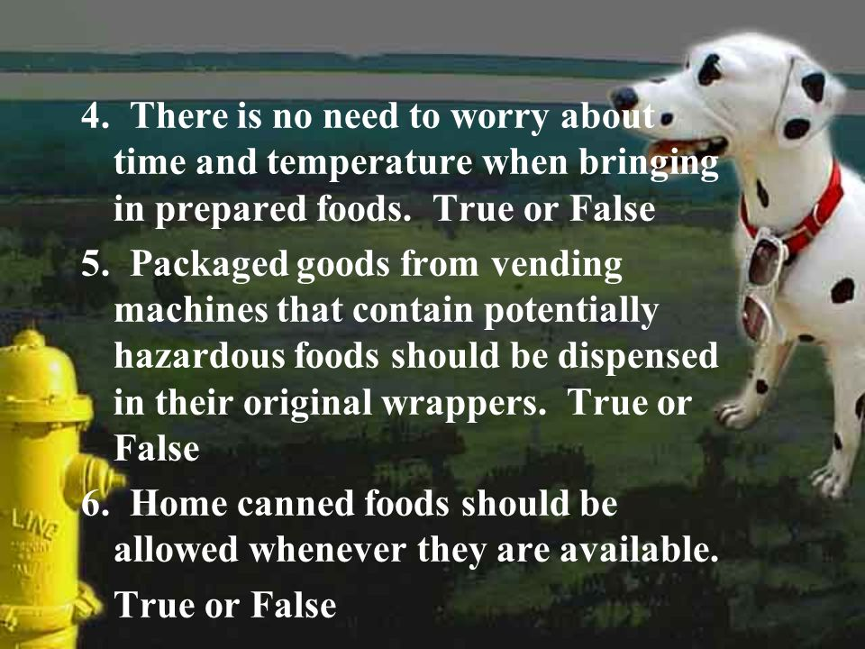 4. There is no need to worry about time and temperature when bringing in prepared foods. True or False