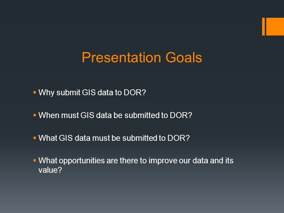Presentation Goals Why submit GIS data to DOR