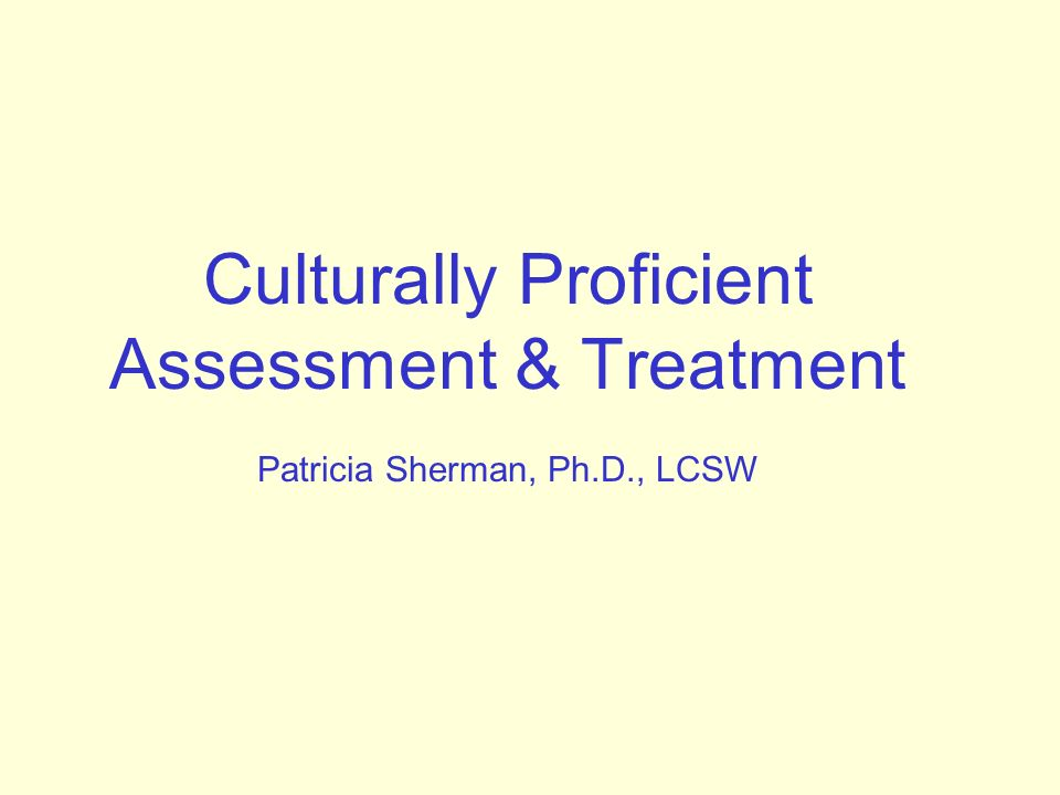 Culturally Proficient Assessment & Treatment Patricia Sherman, Ph. D