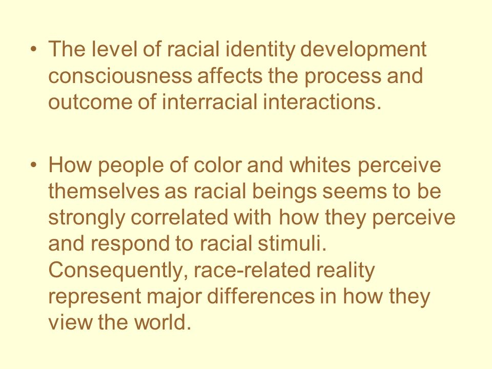 The level of racial identity development consciousness affects the process and outcome of interracial interactions.