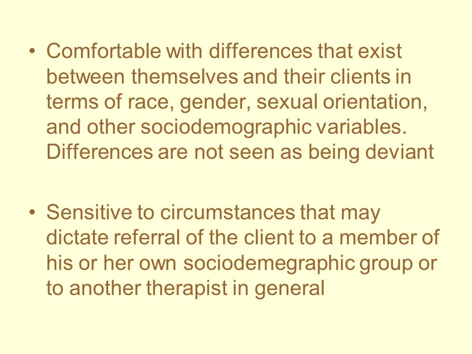 Comfortable with differences that exist between themselves and their clients in terms of race, gender, sexual orientation, and other sociodemographic variables. Differences are not seen as being deviant