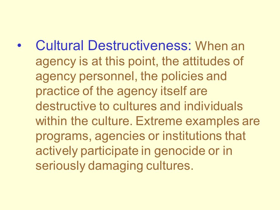 Cultural Destructiveness: When an agency is at this point, the attitudes of agency personnel, the policies and practice of the agency itself are destructive to cultures and individuals within the culture.