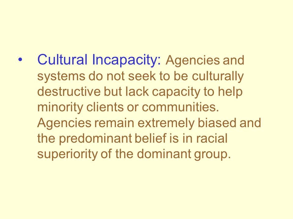 Cultural Incapacity: Agencies and systems do not seek to be culturally destructive but lack capacity to help minority clients or communities.