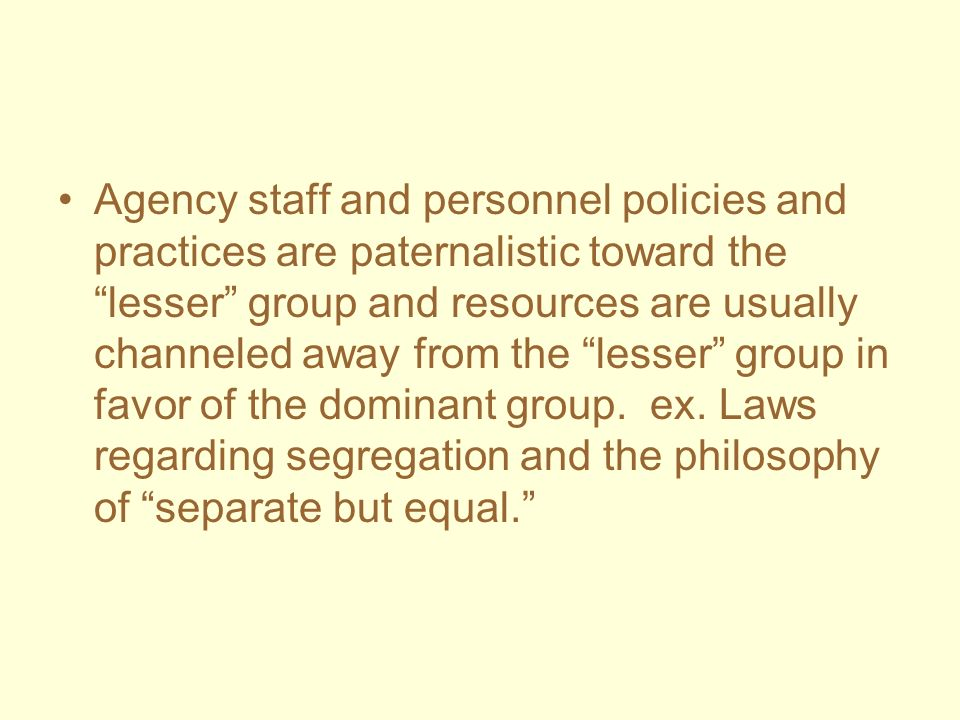 Agency staff and personnel policies and practices are paternalistic toward the lesser group and resources are usually channeled away from the lesser group in favor of the dominant group.