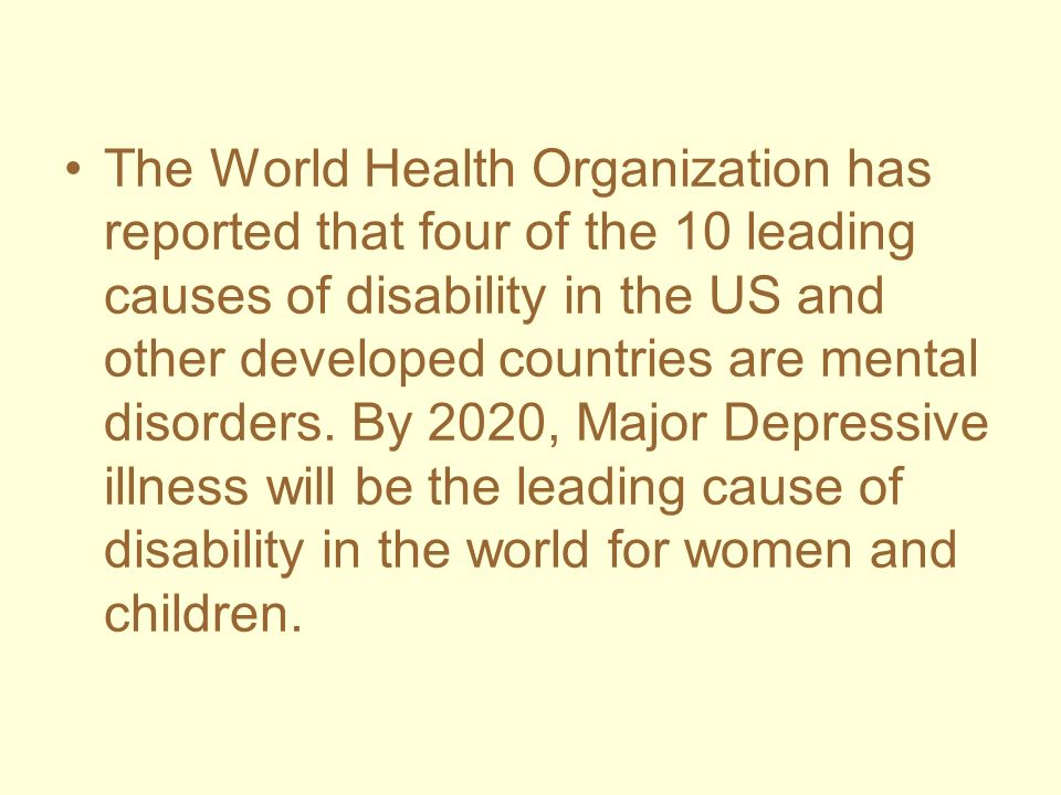 The World Health Organization has reported that four of the 10 leading causes of disability in the US and other developed countries are mental disorders.