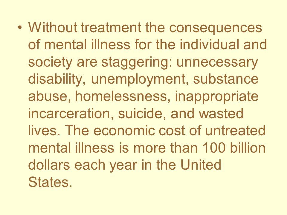 Without treatment the consequences of mental illness for the individual and society are staggering: unnecessary disability, unemployment, substance abuse, homelessness, inappropriate incarceration, suicide, and wasted lives.