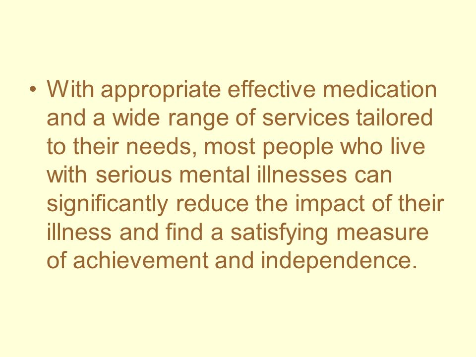 With appropriate effective medication and a wide range of services tailored to their needs, most people who live with serious mental illnesses can significantly reduce the impact of their illness and find a satisfying measure of achievement and independence.