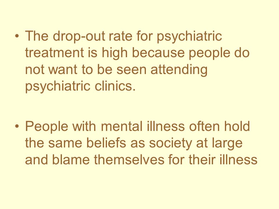 The drop-out rate for psychiatric treatment is high because people do not want to be seen attending psychiatric clinics.