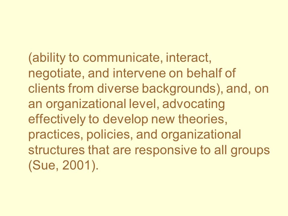 (ability to communicate, interact, negotiate, and intervene on behalf of clients from diverse backgrounds), and, on an organizational level, advocating effectively to develop new theories, practices, policies, and organizational structures that are responsive to all groups (Sue, 2001).