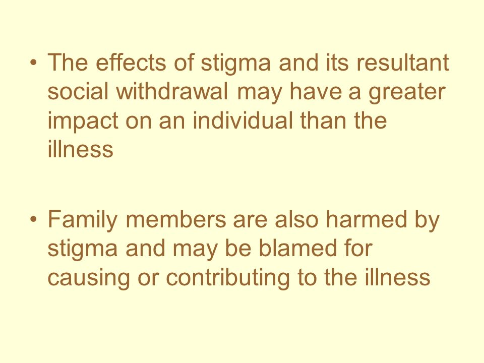 The effects of stigma and its resultant social withdrawal may have a greater impact on an individual than the illness
