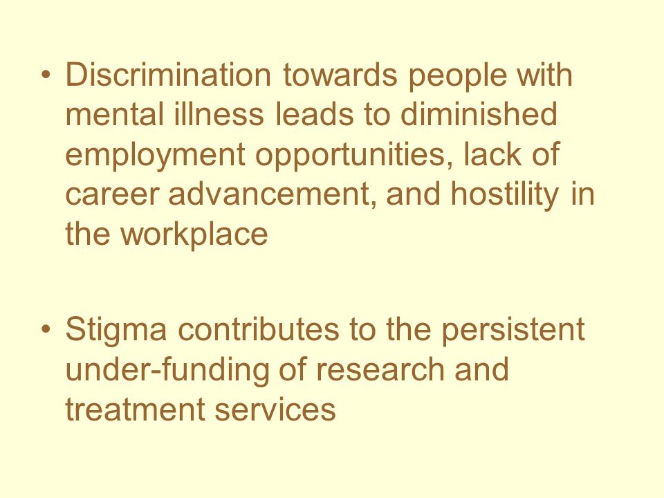 Discrimination towards people with mental illness leads to diminished employment opportunities, lack of career advancement, and hostility in the workplace
