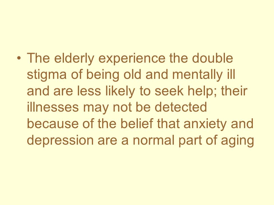 The elderly experience the double stigma of being old and mentally ill and are less likely to seek help; their illnesses may not be detected because of the belief that anxiety and depression are a normal part of aging